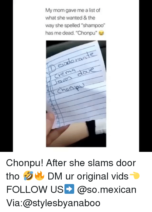 """Memes, Mexican, and Mom: My mom gave me a list of  what she wanted& the  way she spelled """"shampoo""""  has me dead. """"Chonpu""""  ye ma Chonpu! After she slams door tho 🤣🔥 DM ur original vids👈 FOLLOW US➡️ @so.mexican Via:@stylesbyanaboo"""