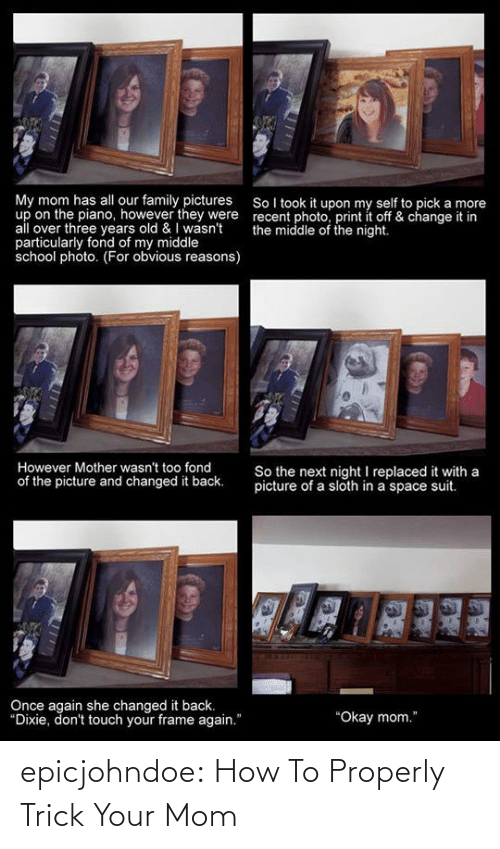 """Family, School, and Tumblr: My mom has all our family pictures SoI took it upon my self to pick a more  up on the piano, however they were recent photo, print it off & change it in  all over three years old & wasn't the middle of the night.  particularly fond of my middle  school photo. (For obvious reasons)  30  23  However Mother wasn't too fond  of the picture and changed it back.  So the next night I replaced it with a  picture of a sloth in a space suit.  Once again she changed it back.  Dixie, don't touch your frame again.""""  """"Okay mom."""" epicjohndoe:  How To Properly Trick Your Mom"""