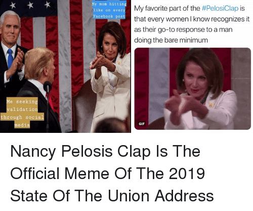 Gif, Meme, and Social Media: My mom hitting  like on ever  acebook pos  My favorite part of the #PelosClap is  that every women l know recognizes it  as their go-to response to a man  doing the bare minimum  Me seeking  validation  through social  media  GIF Nancy Pelosis Clap Is The Official Meme Of The 2019 State Of The Union Address