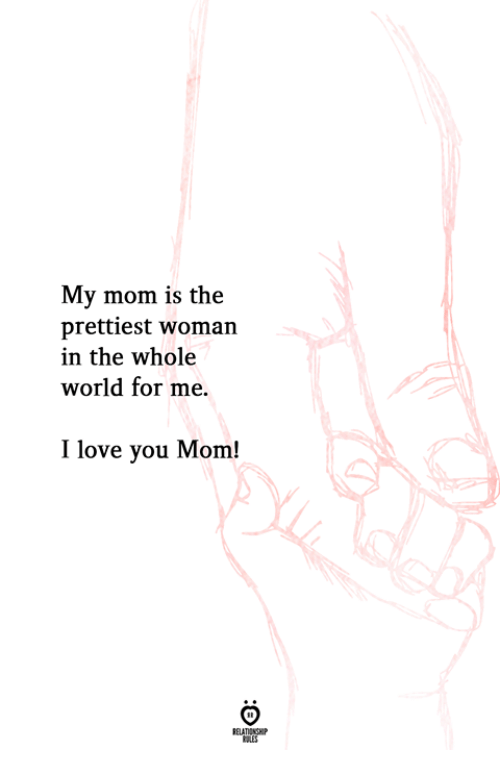 Love, I Love You, and World: My mom is the  prettiest woman  in the whole  world for me.  I love you Mom!