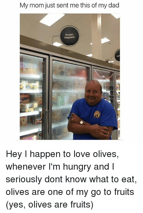 Dad, Frozen, and Hungry: My mom just sent me this of my dad  Frozen  Hispanic Hey I happen to love olives, whenever I'm hungry and I seriously dont know what to eat, olives are one of my go to fruits (yes, olives are fruits)
