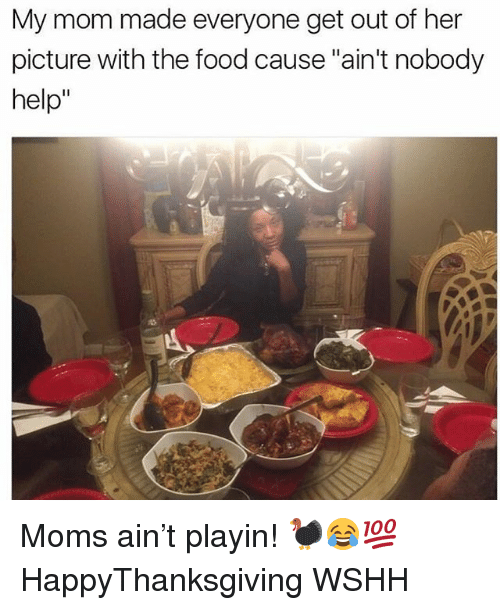 """Food, Memes, and Moms: My mom made everyone get out of her  picture with the food cause """"ain't nobody  help"""" Moms ain't playin! 🦃😂💯 HappyThanksgiving WSHH"""