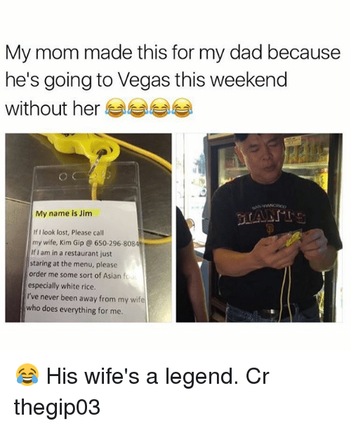 Asian, Dad, and Memes: My mom made this for my dad because  he's going to Vegas this weekend  without her  My name is Jim  If I look lost, Please call  my wife, Kim Gip 650-296-8084  lflam in a restaurant just  staring at the menu, please  order me some sort of Asian fou  especially white rice.  I've never been away from my wife  who does everything for me. 😂 His wife's a legend. Cr thegip03