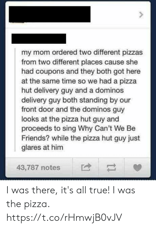 Friends, Funny, and Pizza: my mom ordered two different pizzas  from two different places cause she  had coupons and they both got here  at the same time so we had a pizza  hut delivery guy and a dominos  delivery guy both standing by our  front door and the dominos guy  looks at the pizza hut guy and  proceeds to sing Why Can't We Be  Friends? while the pizza hut guy just  glares at him  43,787 notes I was there, it's all true! I was the pizza. https://t.co/rHmwjB0vJV