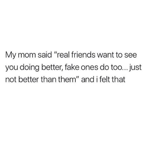 """Fake, Friends, and Real Friends: My mom said """"real friends want to see  you doing better, fake ones do too...just  not better than them"""" and i felt that"""