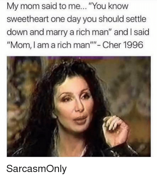 "Cher, Funny, and Memes: My mom said to me... ""You know  sweetheart one day you should settle  down and marry a rich man"" and I said  ""Mom, I am a rich man""- Cher 1996 SarcasmOnly"