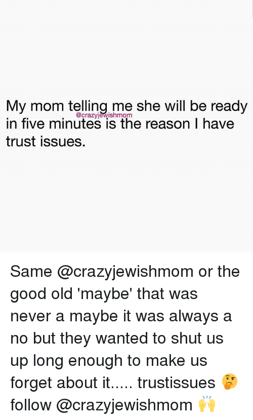 Funny, Good, and Old: My mom telling me she will be ready  in five minutes is the reason I have  @crazvièwishmonm  trust issues. Same @crazyjewishmom or the good old 'maybe' that was never a maybe it was always a no but they wanted to shut us up long enough to make us forget about it..... trustissues 🤔 follow @crazyjewishmom 🙌