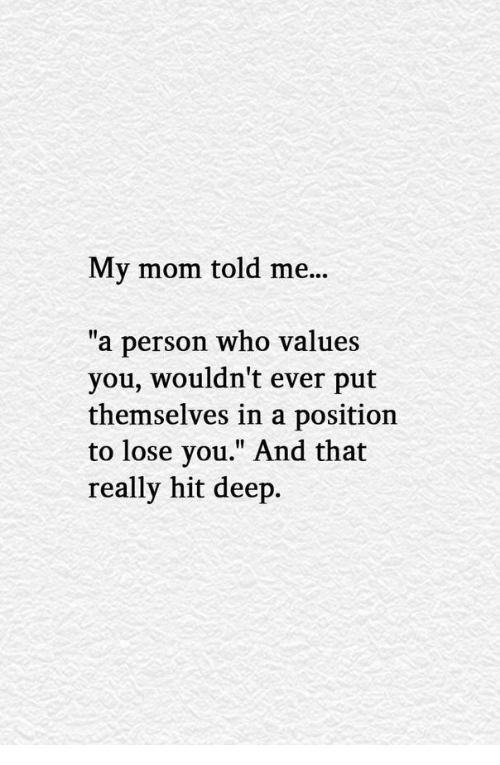 "Mom, Deep, and Who: My mom told me...  ""a person who values  you, wouldn't ever put  themselves in a position  to lose you."" And that  really hit deep."