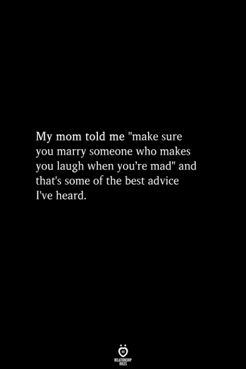 "Best, Mad, and Mom: My mom told me ""make sure  you marry someone who makes  you laugh when you're mad"" and  that's some of the best advicee  I've heard."