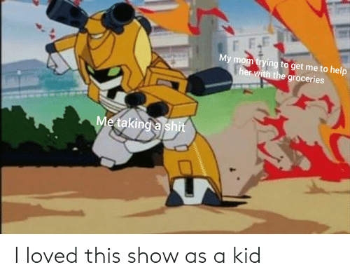 Shit, Help, and Dank Memes: My mom trying to get me to help  her with the groceries  Me taking a shit I loved this show as a kid