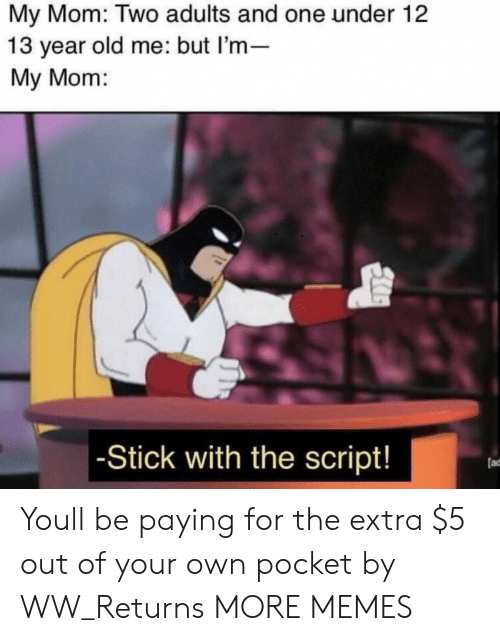 Dank, Memes, and Target: My Mom: Two adults and one under 12  13 year old me: but l'm-  My Mom:  -Stick with the script!  (ad Youll be paying for the extra $5 out of your own pocket by WW_Returns MORE MEMES