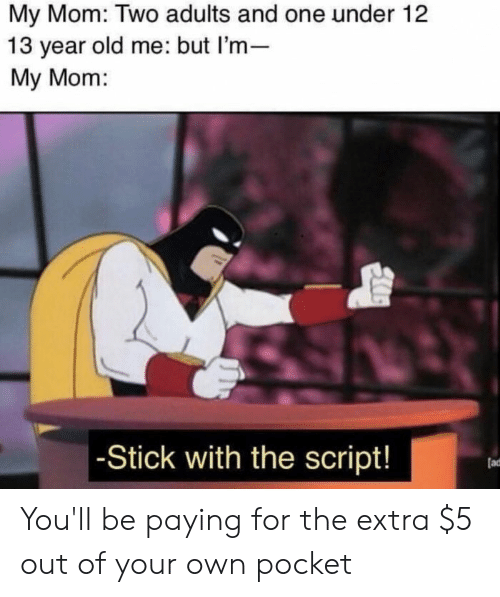 Old, Mom, and 13 Year Old: My Mom: Two adults and one under 12  13 year old me: but l'm-  My Mom:  Stick with the script  (ad You'll be paying for the extra $5 out of your own pocket