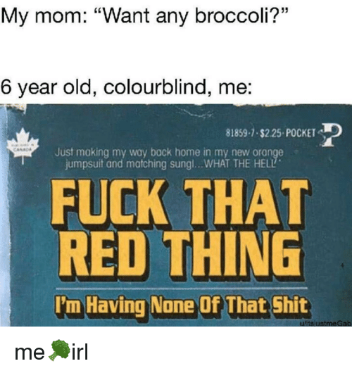 """Shit, Fuck, and Home: My mom: """"Want any broccoli?""""  6 year old, colourblind, me:  81859-7.$2.25 POCKET  Just making my way bock home in my new orange  jumpsuit and matching sungl...WHAT THE HELL  FUCK THAT  RED THING  'm Having None Of That Shit  ufitsjustmeGab"""