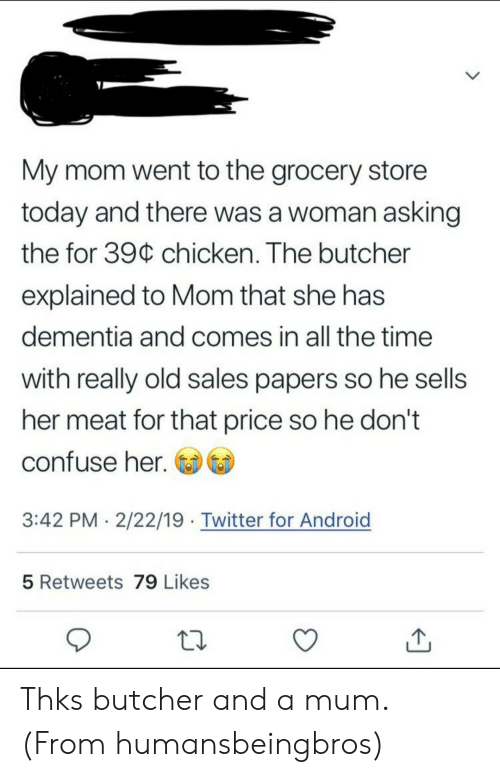 Android, Twitter, and Chicken: My mom went to the grocery store  today and there was a woman asking  the for 39C chicken. The butcher  explained to Mom that she has  dementia and comes in all the time  with really old sales papers so he sells  her meat for that price so he don't  confuse her.  3:42 PM . 2/22/19 Twitter for Android  5 Retweets 79 Likes Thks butcher and a mum. (From humansbeingbros)