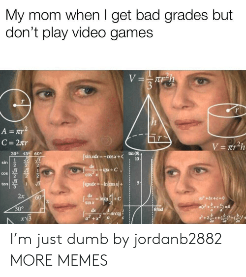 Bad, Dank, and Dumb: My mom when I get bad grades but  don't play video games  nr  tan()  30° 45 60  sin xdx=-cos x + C  sin  2  tan  3  sin x  30°  dx 1  arctg I'm just dumb by jordanb2882 MORE MEMES