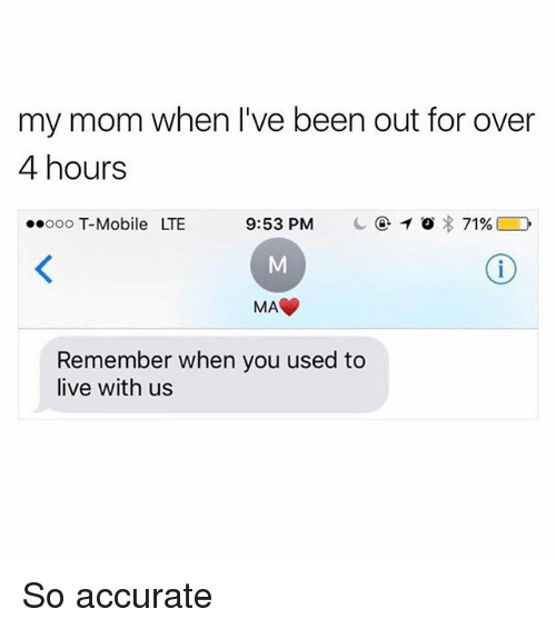 Memes, T-Mobile, and Live: my mom when I've been out for over  4 hours  ..ooo T-Mobile  LTE  9:53 PM  C④10) : 71%  MA  Remember when you used to  live with us So accurate