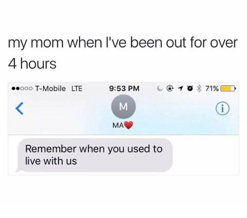 Memes, T-Mobile, and Live: my mom when l've been out for over  4 hours  ooo T-Mobile LTE  9:53 PM  C④10*71%) D  MA  Remember when you used to  live with us