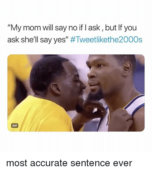 "Gif, Girl Memes, and Mom: ""My mom will say no if l ask, but If you  ask she'll say yes"" #Tweetlikethe2000s  GIF most accurate sentence ever"