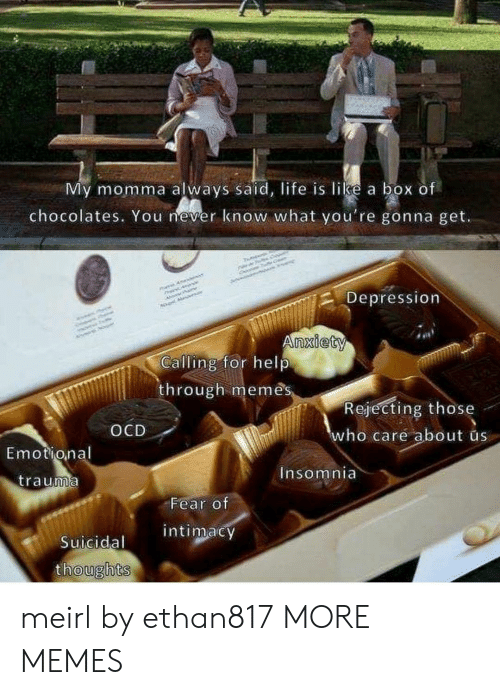 Dank, Life, and Memes: My momma always said, life is like a box of  chocolates. You mever know what you're gonna get.  Depression  nxiety  Calling for help  through memês  Rejecting those  ho care about us  OCD  Emotional  nsomnia  trauma  Fear of  intimacy  Suicidal  oughts meirl by ethan817 MORE MEMES
