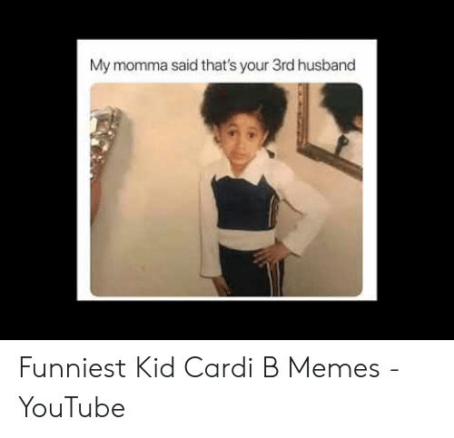 My Momma Said That S Your 3rd Husband Funniest Kid Cardi B Memes