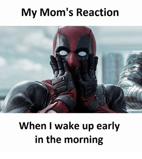 Moms, Wake, and Wake Up: My Mom's Reaction  When I wake up early  in the morning