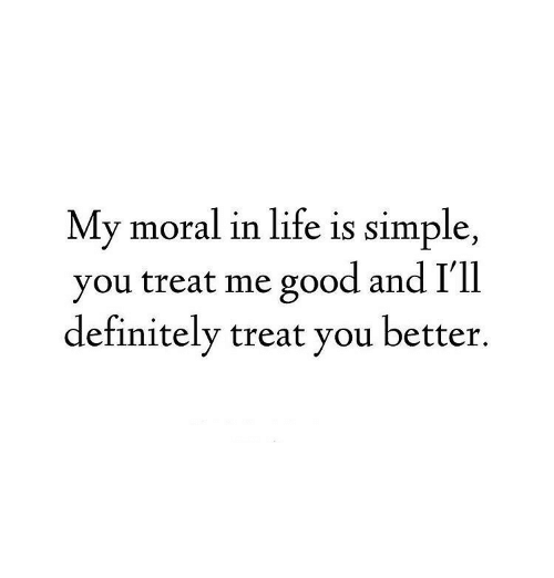 Definitely, Life, and Good: My moral in life is simple,  you treat me good and rll  definitely treat you better.