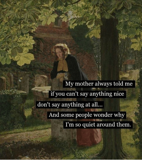 Quiet, Classical Art, and Say Anything...: My mother always told me  if you can't say anything nice  don't say anything at all...  And some people wonder why  I'm so quiet around them.