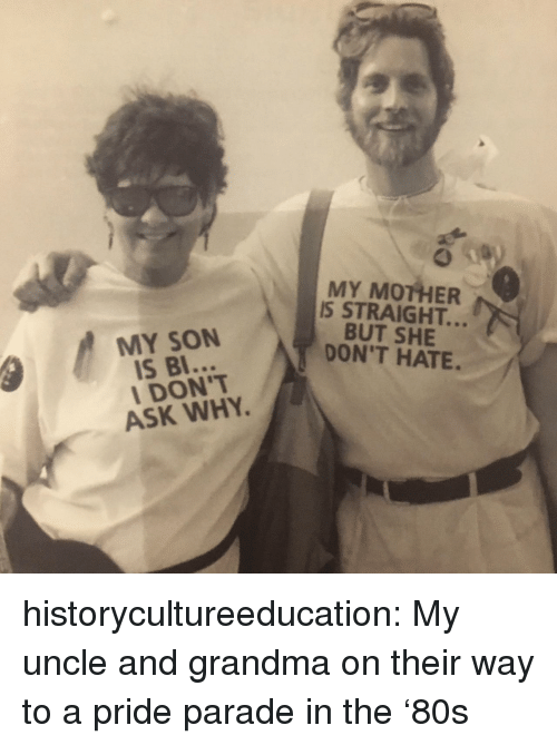 Grandma, Tumblr, and Blog: MY MOTHER  IS STRAIGHT..  BUT SHE  DON'T HATE.  MY SON  IS BI  I DON'T  ASK WHY historycultureeducation: My uncle and grandma on their way to a pride parade in the '80s