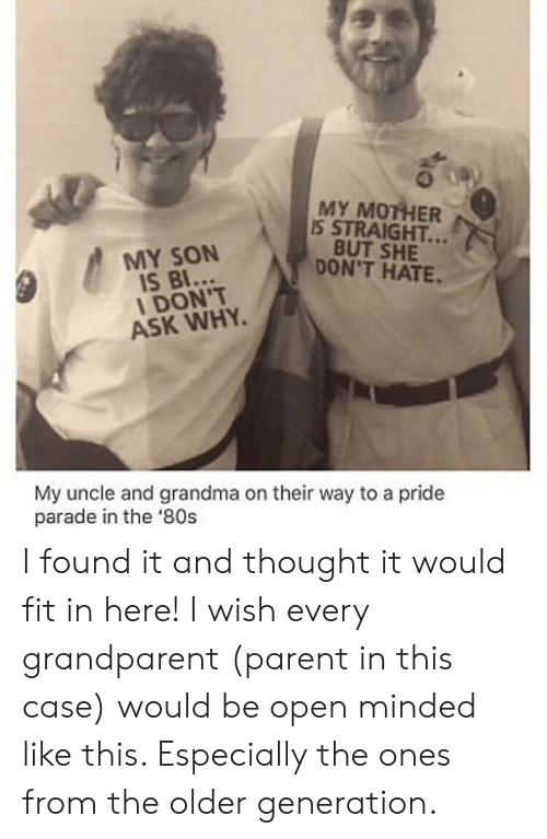 80s, Grandma, and Thought: MY MOTHER  IS STRAIGHT...  BUT SHE  DON'T HATE.  MY SON  IS BI...  I DON'T  ASK WHY  My uncle and grandma on their way to a pride  parade in the '80s I found it and thought it would fit in here! I wish every grandparent (parent in this case) would be open minded like this. Especially the ones from the older generation.