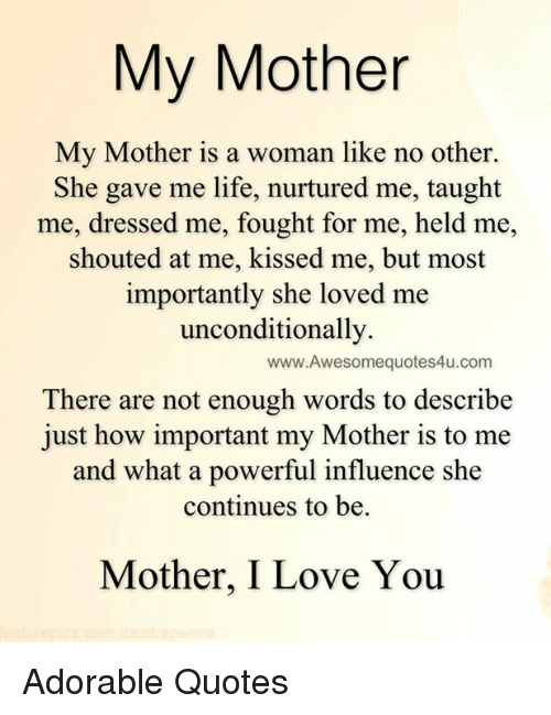 Memes, 🤖, and Word To: My Mother  My Mother is a woman like no other.  She gave me life, nurtured me, taught  me, dressed me, fought for me, held me,  shouted at me, kissed me, but most  importantly she loved me  unconditionally.  www.Awesomequotes4u.com  There are not enough words to describe  just how important my Mother is to me  and what a powerful influence she  continues to be.  Mother, I Love You Adorable Quotes