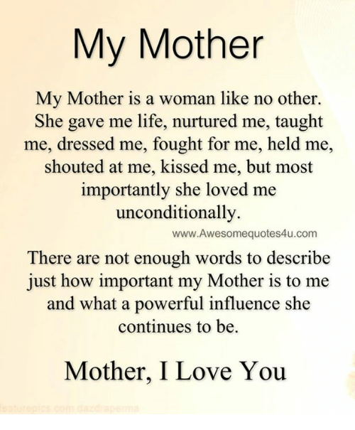Memes, I Love You, and Dress: My Mother  My Mother is a woman like no other.  She gave me life, nurtured me, taught  me, dressed me, fought for me, held me,  shouted at me, kissed me, but most  importantly she loved me  unconditionally.  www.Awesomequotes4u.com  There are not enough words to describe  just how important my Mother is to me  and what a powerful influence she  continues to be.  Mother, I Love You
