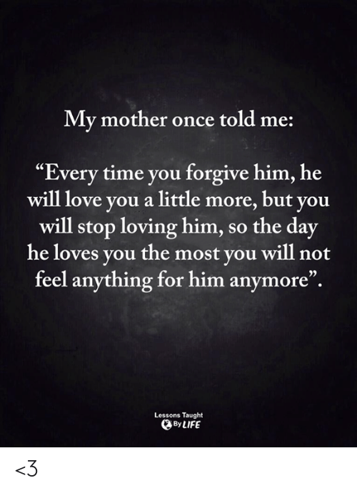 My Mother Once Told Me Every Time You Forgive Him He Will