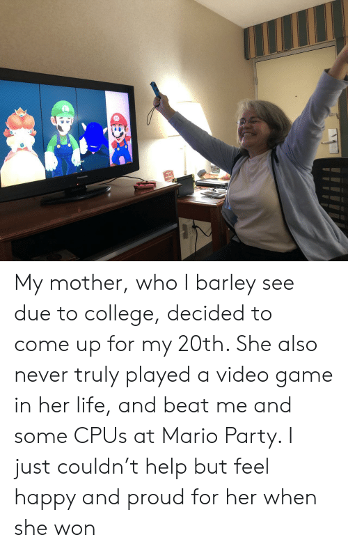 College, Life, and Party: My mother, who I barley see due to college, decided to come up for my 20th. She also never truly played a video game in her life, and beat me and some CPUs at Mario Party. I just couldn't help but feel happy and proud for her when she won