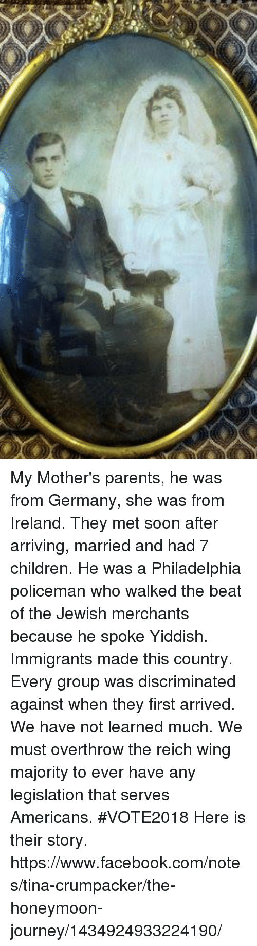 Children, Facebook, and Honeymoon: My Mother's parents, he was from Germany, she was from Ireland. They met soon after arriving, married and had 7 children. He was a Philadelphia policeman who walked the beat of the Jewish merchants because he spoke Yiddish.  Immigrants made this country.  Every group was discriminated against when they first arrived.  We have not learned much.  We must overthrow the reich wing majority to ever have any legislation that serves Americans. #VOTE2018  Here is their story. https://www.facebook.com/notes/tina-crumpacker/the-honeymoon-journey/1434924933224190/