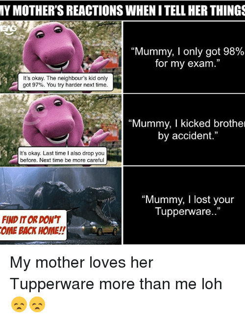 """Memes, Lost, and Home: MY MOTHER'S REACTIONSWHENITELLHER THINGS  """"Mummy, I only got 98%  for my exam.""""  It's okay. The neighbour's kid only  got 97%. You try harder next time.  """"Mummy, l kicked brothel  by accident.""""  It's okay. Last time I also drop you  before. Next time be more careful  """"Mummy, I lost your  Tupperware.  FIND ITOR DON'T  OME BACK HOME! My mother loves her Tupperware more than me loh 😞😞"""