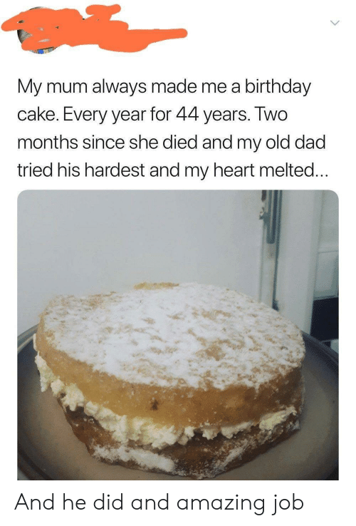 Birthday, Dad, and Cake: My mum always made me a birthday  cake. Every year for 44 years. IWO  months since she died and my old dad  tried his hardest and my heart melted And he did and amazing job