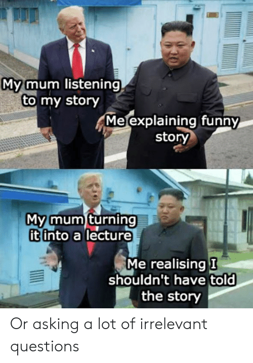 Dank, Funny, and Asking: My mum listening  to my story  Me explaining funny  story  My mum turning  it into a lecture  Me realising I  shouldn't have told  the story Or asking a lot of irrelevant questions