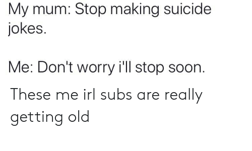 Soon..., Jokes, and Suicide: My mum: Stop making suicide  jokes.  Me: Don't worry i'll stop soon. These me irl subs are really getting old