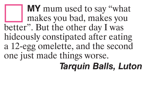 """Bad, Memes, and 🤖: MY mum used to say """"what  makes you bad, makes you  better"""". But the other day I was  hideously constipated after eating  a 12-egg omelette, and the second  one just made things worse.  Tarquin Balls, Luton"""