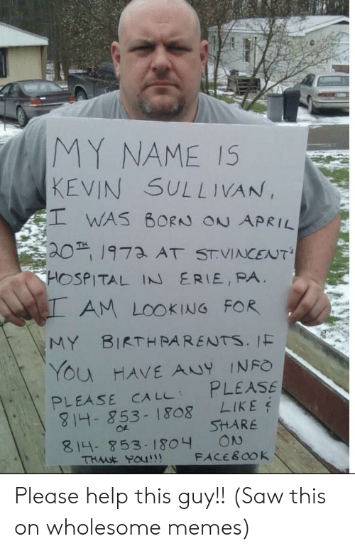 Facebook, Memes, and Parents: MY NAME I5  KEVIN SULLIVAN  EI WAS BORN ON APRIL  20 1973 AT STVINCENT  HOSPITAL IN ERIE, PA  AM LOOKING FOR  BIRTH PARENTS. 1F  MY  YOu HAVE ANY INFO  PLEASE  LIKE  SHARE  ON  FACEBOOK  PLEASE CA LL  4- 853-1808  814- 853-1804  THME Pau Please help this guy!! (Saw this on wholesome memes)