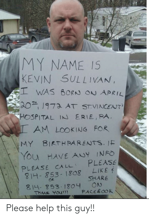 Facebook, Parents, and Reddit: MY NAME I5  KEVIN SULLIVAN  EI WAS BORN ON APRIL  20 1973 AT STVINCENT  HOSPITAL IN ERIE, PA  AM LOOKING FOR  BIRTH PARENTS. 1F  MY  YOu HAVE ANY INFO  PLEASE  LIKE  SHARE  ON  FACEBOOK  PLEASE CA LL  4- 853-1808  814- 853-1804  THME Pau Please help this guy!!