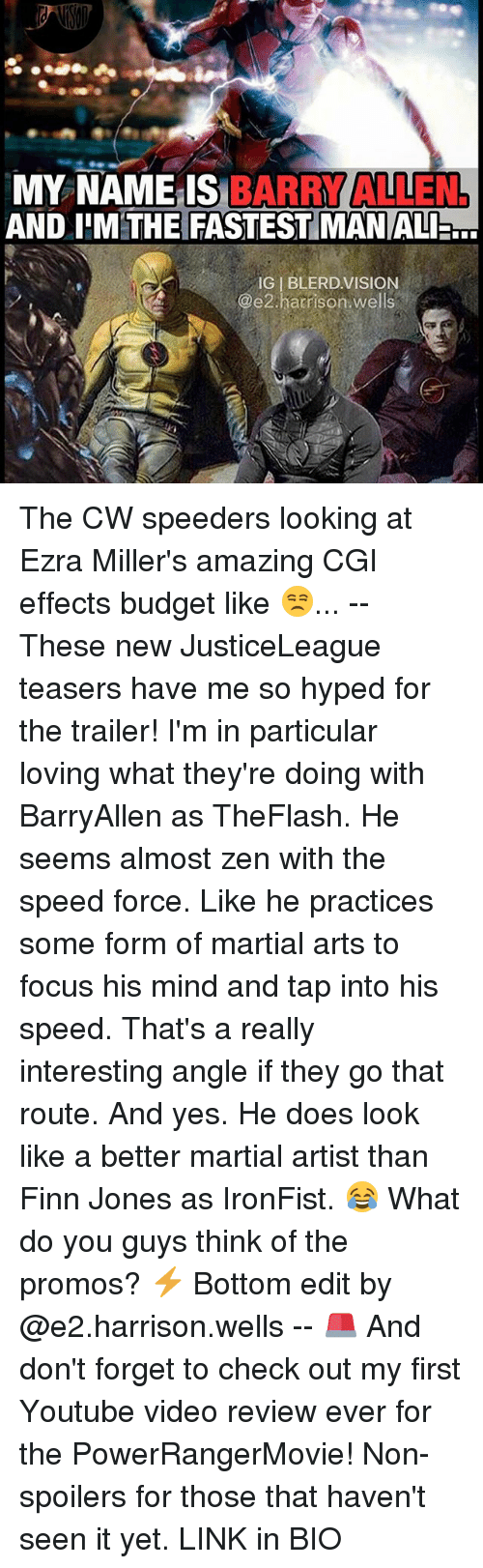 Memes, 🤖, and Cgi: MY NAME IS  BARRY ALLEN  AND IIM THE FASTESTIMANALI.G  IGIBLERD. VISION  @e2 harrison wells The CW speeders looking at Ezra Miller's amazing CGI effects budget like 😒... -- These new JusticeLeague teasers have me so hyped for the trailer! I'm in particular loving what they're doing with BarryAllen as TheFlash. He seems almost zen with the speed force. Like he practices some form of martial arts to focus his mind and tap into his speed. That's a really interesting angle if they go that route. And yes. He does look like a better martial artist than Finn Jones as IronFist. 😂 What do you guys think of the promos? ⚡️ Bottom edit by @e2.harrison.wells -- 🚨 And don't forget to check out my first Youtube video review ever for the PowerRangerMovie! Non-spoilers for those that haven't seen it yet. LINK in BIO