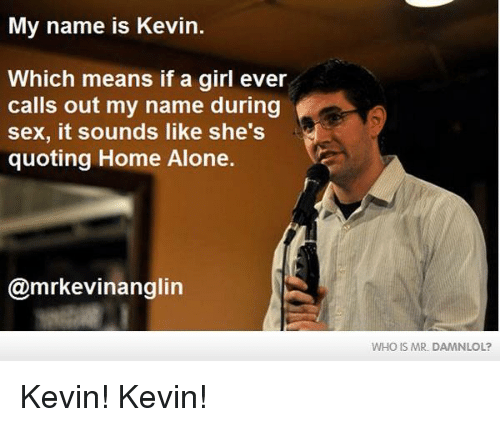 Being Alone, Home Alone, and Lol: My name is Kevin.  Which means if a girl ever  calls out my name during  sex, it sounds like she's  quoting Home Alone.  @mrkevinanglin  WHO IS MR DAMN LOL? Kevin! Kevin!