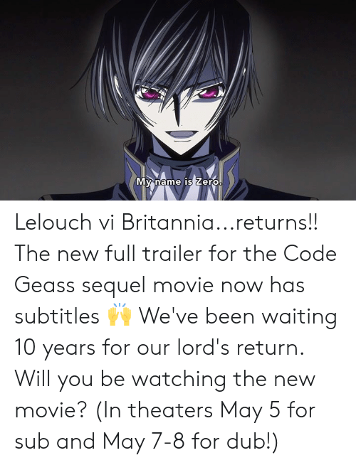 Dank, Movie, and Code Geass: My name IS Lero Lelouch vi Britannia...returns!! The new full trailer for the Code Geass sequel movie now has subtitles 🙌  We've been waiting 10 years for our lord's return. Will you be watching the new movie? (In theaters May 5 for sub and May 7-8 for dub!)