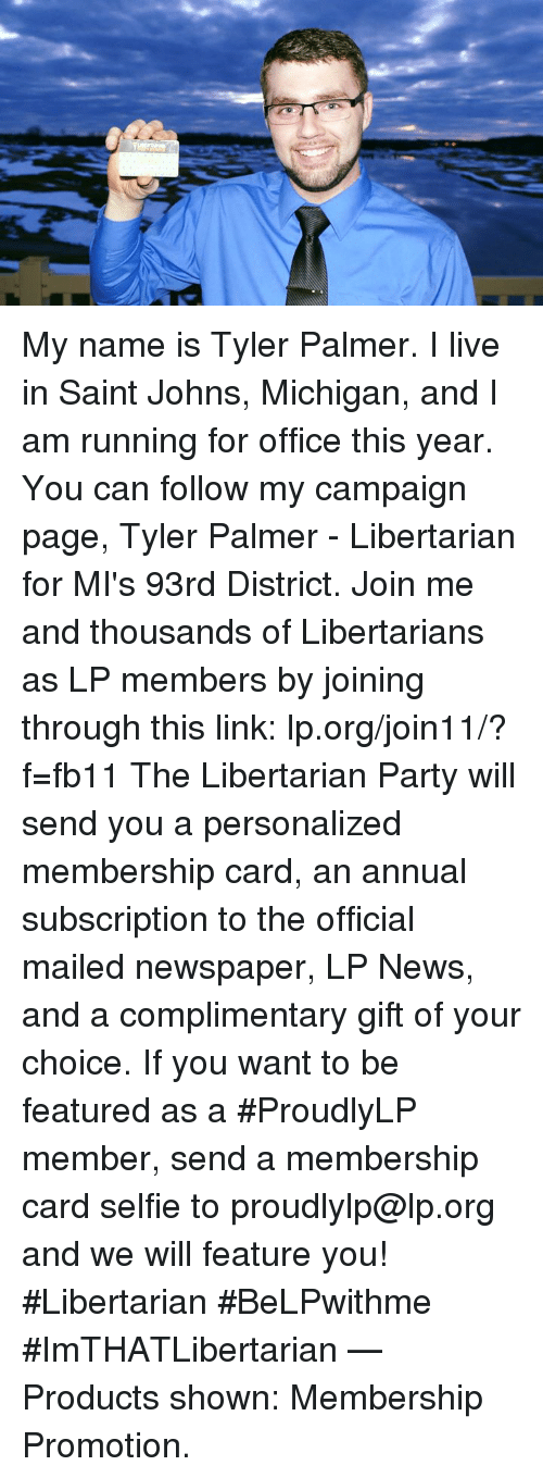 Memes, News, and Party: My name is Tyler Palmer. I live in Saint Johns, Michigan, and I am running for office this year.  You can follow my campaign page, Tyler Palmer - Libertarian for MI's 93rd District.  Join me and thousands of Libertarians as LP members by joining through this link: lp.org/join11/?f=fb11  The Libertarian Party will send you a personalized membership card, an annual subscription to the official mailed newspaper, LP News, and a complimentary gift of your choice.  If you want to be featured as a #ProudlyLP member, send a membership card selfie to proudlylp@lp.org and we will feature you!  #Libertarian #BeLPwithme #ImTHATLibertarian   — Products shown: Membership Promotion.