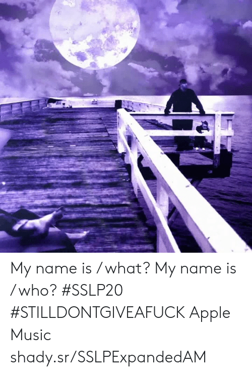 Apple, Dank, and Music: My name is / what?  My name is / who? #SSLP20 #STILLDONTGIVEAFUCK Apple Music shady.sr/SSLPExpandedAM