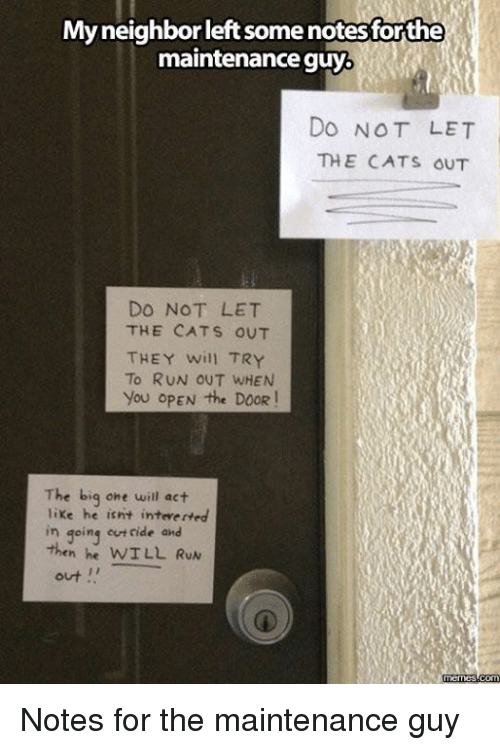 Dank, 🤖, and The Doors: My neighbor leftsomenotesforthe  maintenance guy  DO NOT LET  THE CATS OUT  DO NOT LET  THE CATS OUT  THEY will TRY  To RUN OUT WHEN  you OPEN the DOOR  The big one will act  like he isnt inteverted  in going ride and  WILL RUN  out  memes com Notes for the maintenance guy