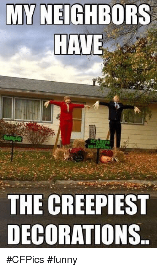 my neighbors have in the creepiest decorations cfpics funny 5174934 ✅ 25 best memes about neighbors neighbors memes