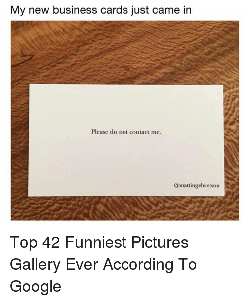 Google, Business, and Pictures: My new business cards just came in  Please do not contact me.  @mattingebretson Top 42 Funniest Pictures Gallery Ever According To Google