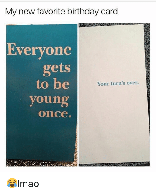 25 best memes about birthday card birthday card memes birthday memes and my new favorite birthday card evervone gets to be bookmarktalkfo Choice Image